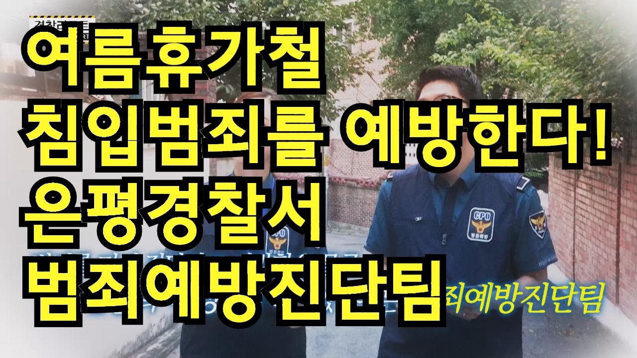 여름휴가철 침입범죄를 예방한다! 은평경찰서 범죄예방진단팀_경찰리포트(2017.8.4)