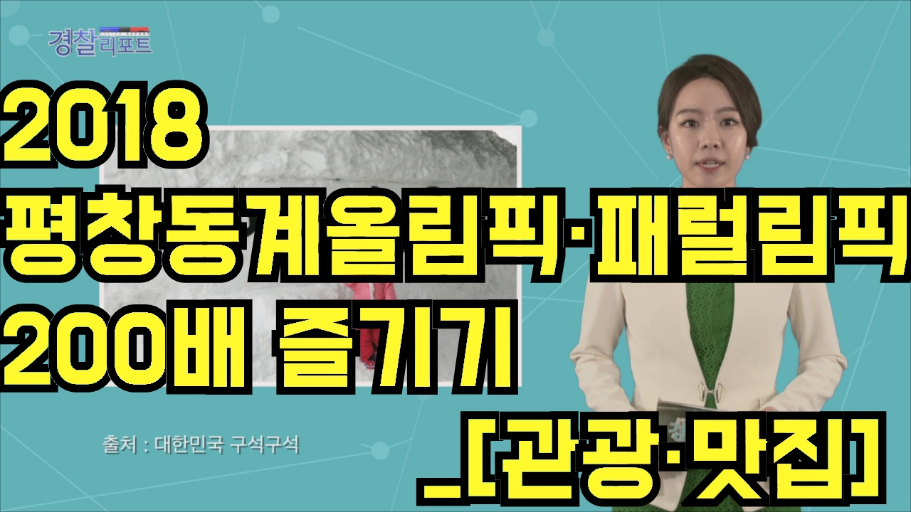 2018 평창동계올림픽·패럴림픽 200배 즐기기_[관광·맛집]_경찰리포트(2018.2.16)