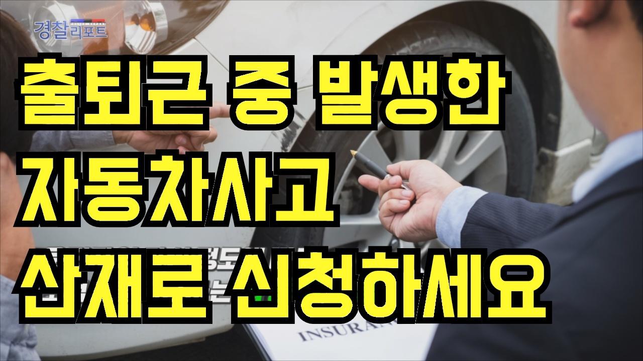 출퇴근 중 발생한 자동차사고, 산재로 신청하세요_경찰리포트(2018.2.23)