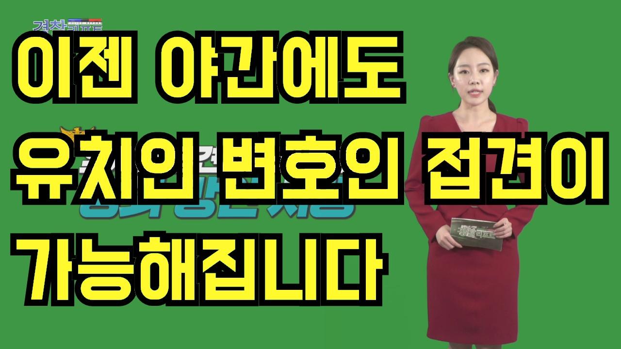 이젠 야간에도 유치인 변호인 접견이 가능해집니다_경찰리포트(2018.3.2)
