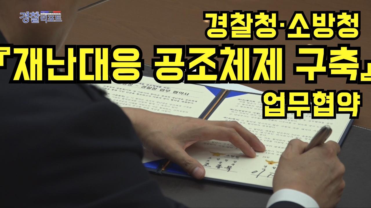 경찰청·소방청,『재난대응 공조체제 구축』업무협약_경찰리포트(2018.5.4)