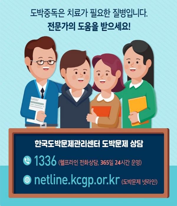 도박중독은 치료가 필요한 질병입니다. 전문가의 도움을 받으세요! 한국도박문제관리센터 도박문제 상담 1336(헬프라인 전화상담, 365일 24시간 운영) netline.kcgp.or.kr(도박문제 넷라인)