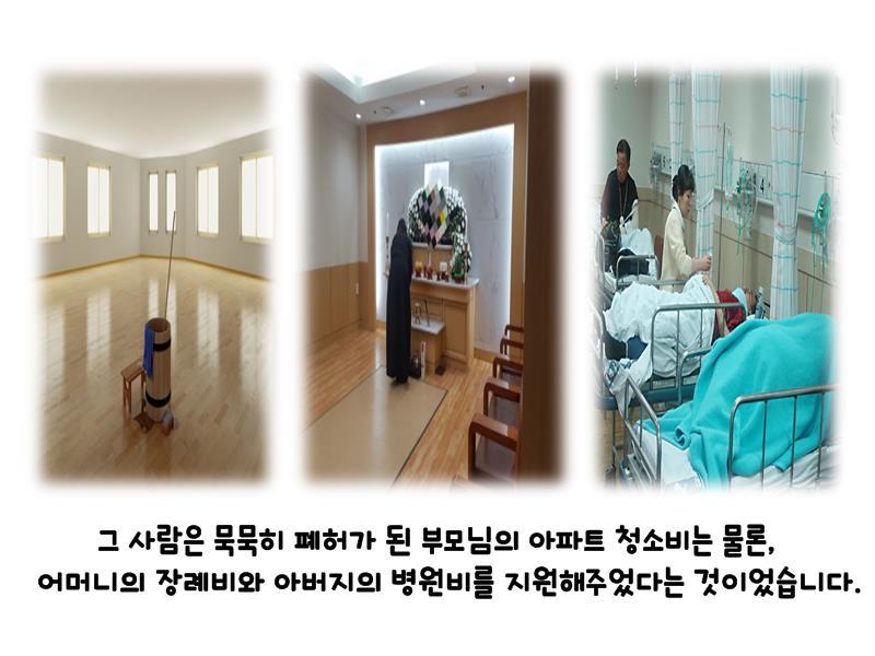 그 사람은 묵묵히 폐허가 된 부모님의 아파트 청소비는 물론, 어머니의 장례비와 아버지의 병원비를 지원해주었다는 것이었습니다.
